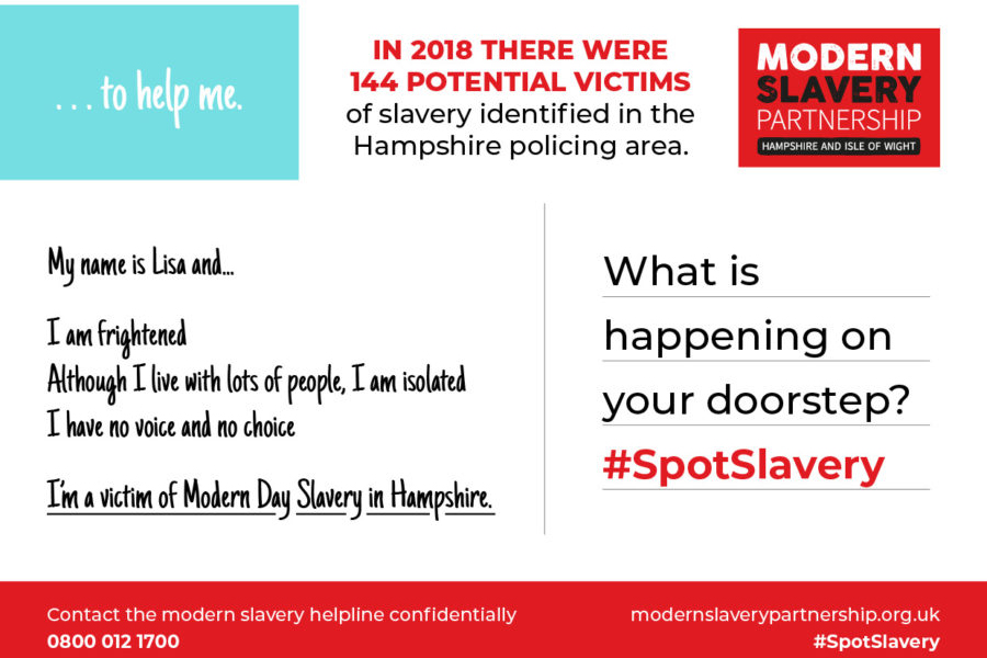 """Back of a postcard with Modern Slavery Partnership logo in place of a stamp. Space for address reads """"What is happening on yout doorstep? #SpotSlavery"""" At the top of the postcard a message reads """"...to help me. In 2018 there were 144 potential victims of slavery identified in the Hampshire policing area."""" Written on the postcard is """"My name is Lisa and... I am frightened. Although I live with lots of people, I am isolated and I have no voice and no choice. I'm a victim of modern day slavery in Hampshire."""" Along the bottom of the card reads """"Contact the modern slavery helpline confidentially 0800 012 1700 modernslaverypartnership.org.uk #SpotSlavery"""""""